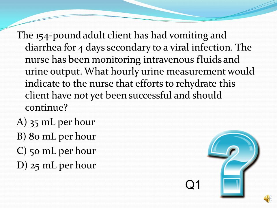 The 154-pound adult client has had vomiting and diarrhea for 4 days secondary to a viral infection. The nurse has been monitoring intravenous fluids and urine output. What hourly urine measurement would indicate to the nurse that efforts to rehydrate this client have not yet been successful and should continue A) 35 mL per hour B) 80 mL per hour C) 50 mL per hour D) 25 mL per hour