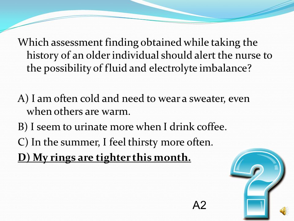 Which assessment finding obtained while taking the history of an older individual should alert the nurse to the possibility of fluid and electrolyte imbalance A) I am often cold and need to wear a sweater, even when others are warm. B) I seem to urinate more when I drink coffee. C) In the summer, I feel thirsty more often. D) My rings are tighter this month.