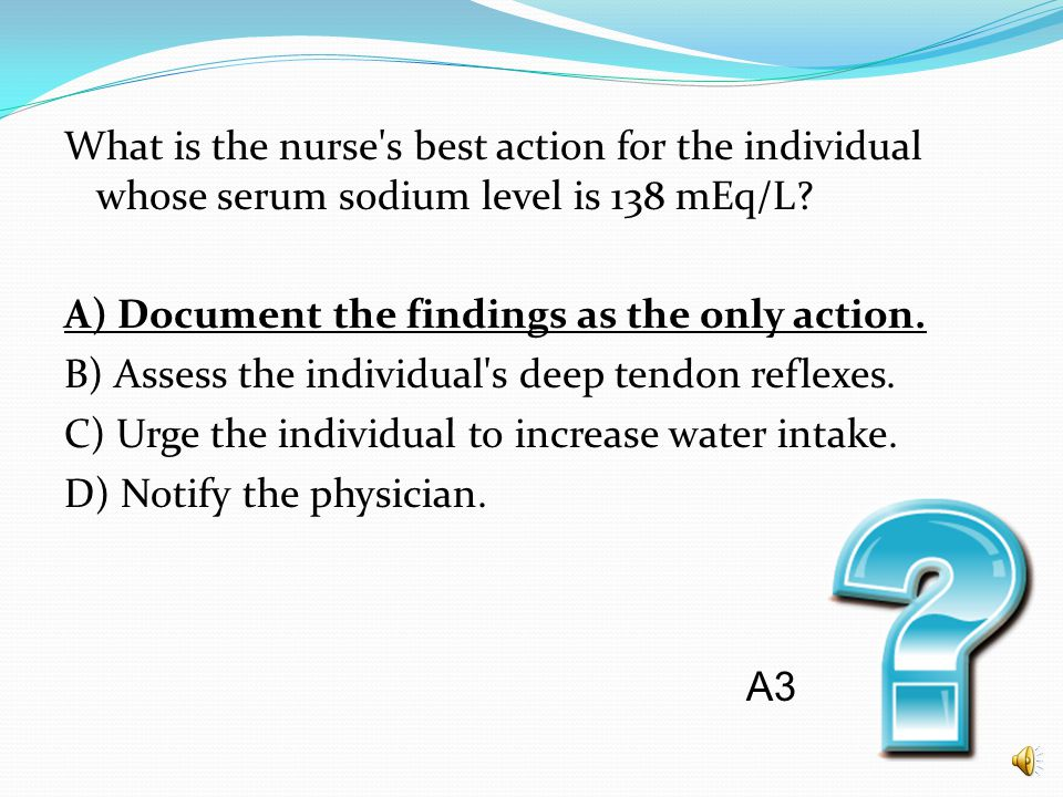 What is the nurse s best action for the individual whose serum sodium level is 138 mEq/L A) Document the findings as the only action. B) Assess the individual s deep tendon reflexes. C) Urge the individual to increase water intake. D) Notify the physician.