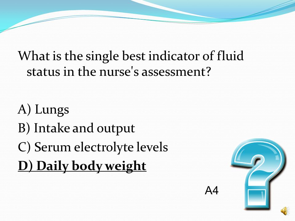 What is the single best indicator of fluid status in the nurse s assessment A) Lungs B) Intake and output C) Serum electrolyte levels D) Daily body weight