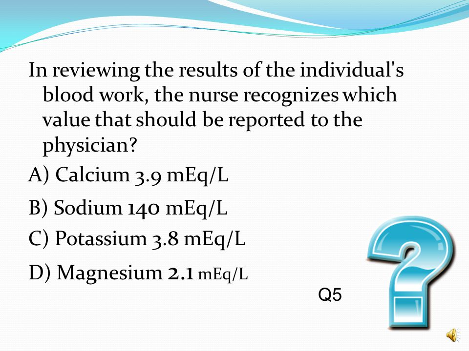 In reviewing the results of the individual s blood work, the nurse recognizes which value that should be reported to the physician A) Calcium 3.9 mEq/L B) Sodium 140 mEq/L C) Potassium 3.8 mEq/L D) Magnesium 2.1 mEq/L