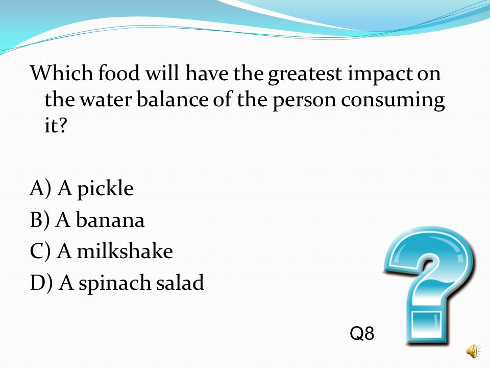 Which food will have the greatest impact on the water balance of the person consuming it A) A pickle B) A banana C) A milkshake D) A spinach salad