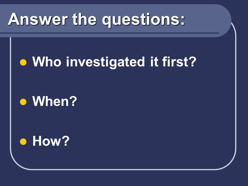 Answer the questions: Who investigated it first When How