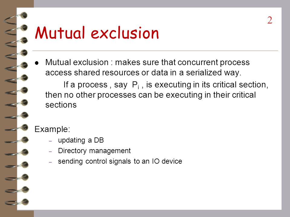 Mutual exclusion Mutual exclusion : makes sure that concurrent process access shared resources or data in a serialized way.