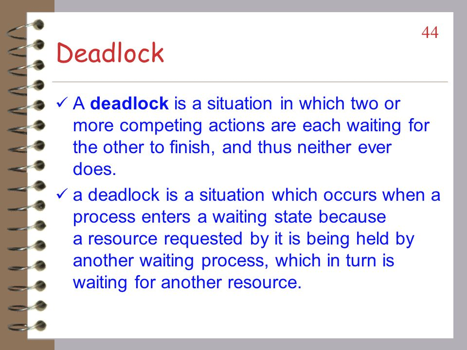 Deadlock A deadlock is a situation in which two or more competing actions are each waiting for the other to finish, and thus neither ever does.