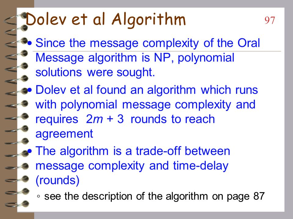 Dolev et al Algorithm Since the message complexity of the Oral Message algorithm is NP, polynomial solutions were sought.