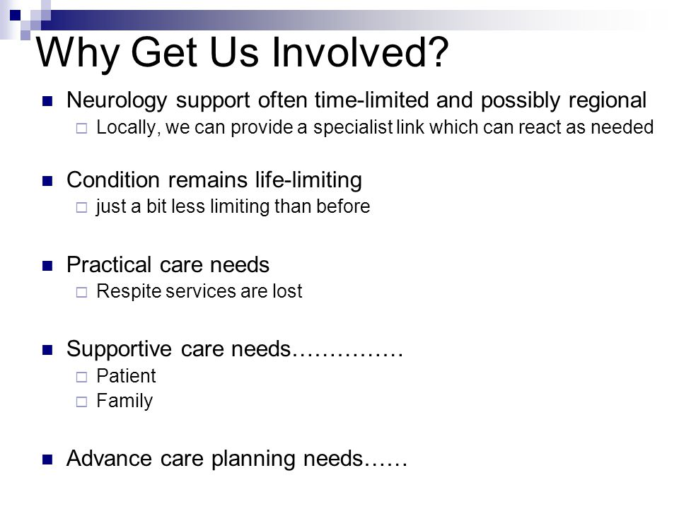 Why Get Us Involved Neurology support often time-limited and possibly regional. Locally, we can provide a specialist link which can react as needed.