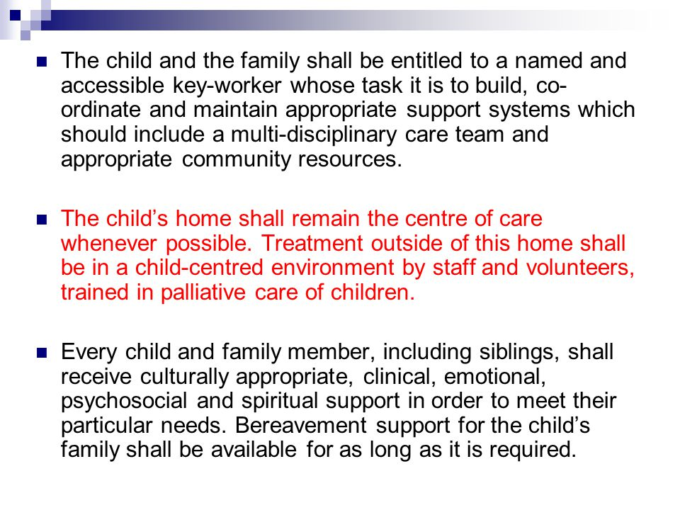 The child and the family shall be entitled to a named and accessible key-worker whose task it is to build, co-ordinate and maintain appropriate support systems which should include a multi-disciplinary care team and appropriate community resources.