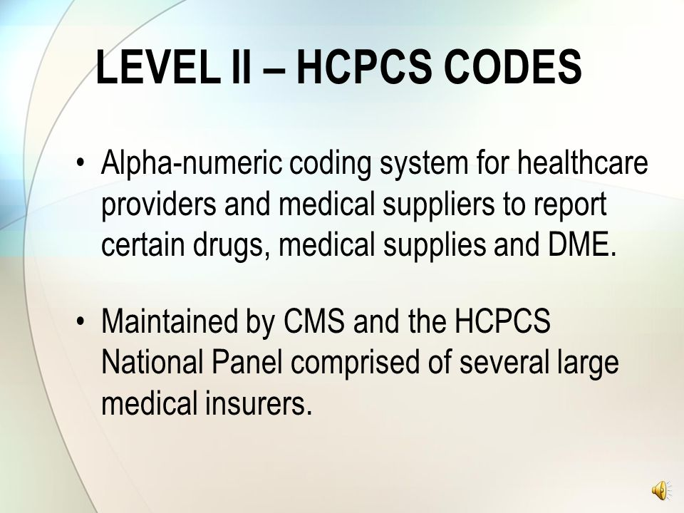 LEVEL II – HCPCS CODES Alpha-numeric coding system for healthcare providers and medical suppliers to report certain drugs, medical supplies and DME.