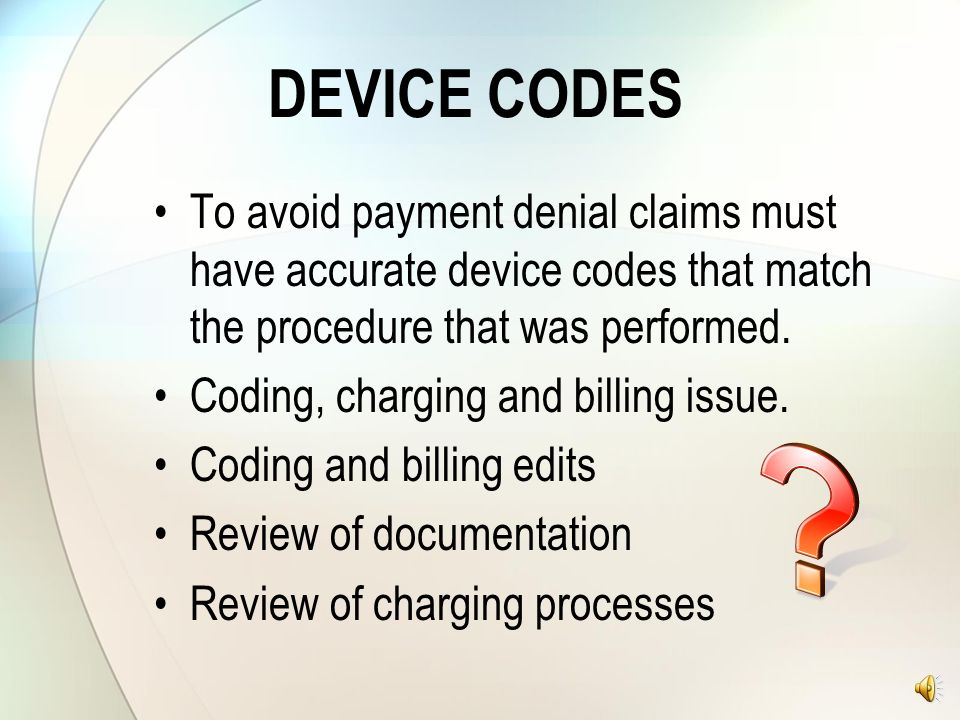 DEVICE CODES To avoid payment denial claims must have accurate device codes that match the procedure that was performed.