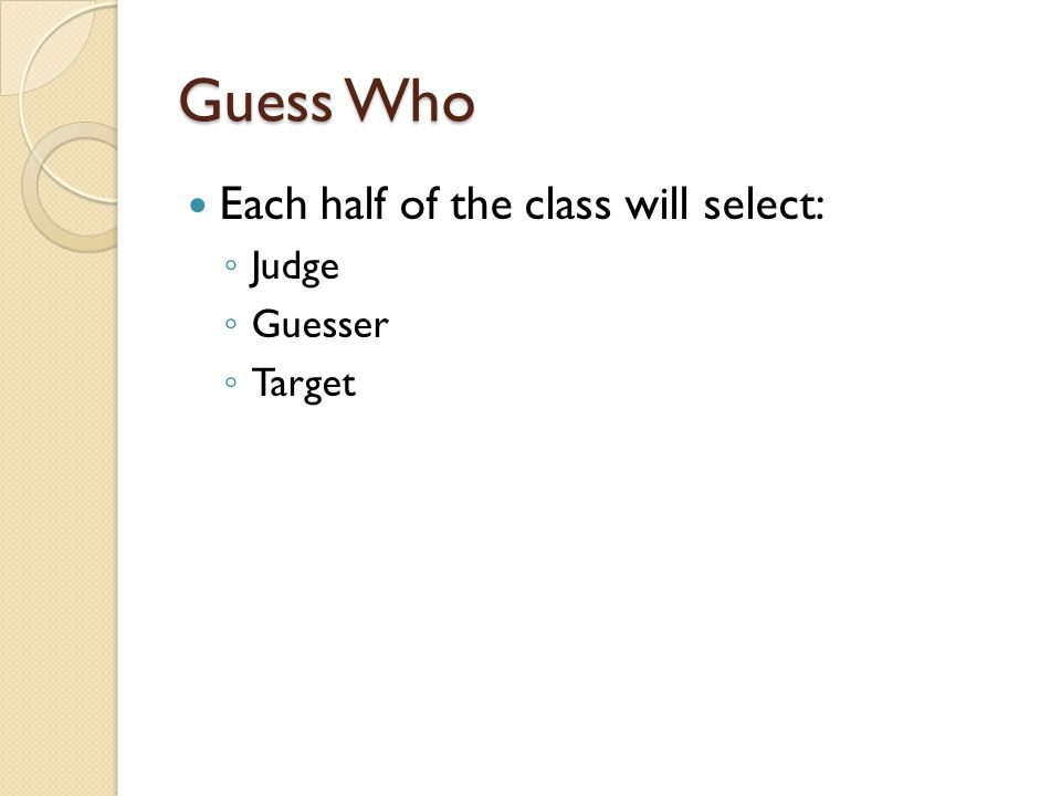 Guess Who Each half of the class will select: Judge Guesser Target