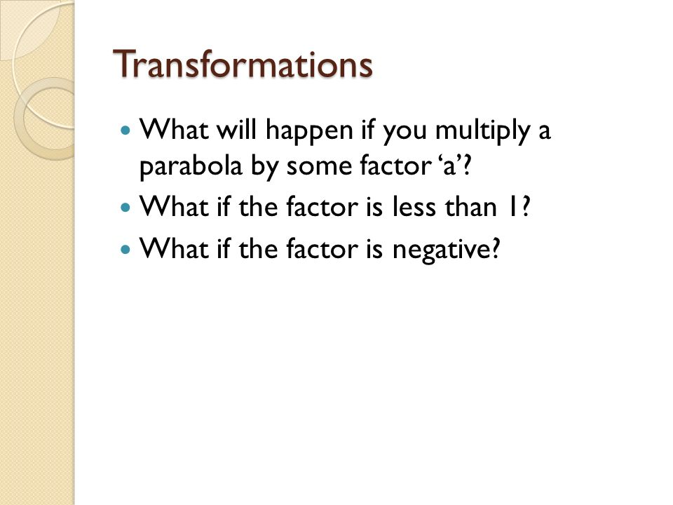 Transformations What will happen if you multiply a parabola by some factor 'a' What if the factor is less than 1