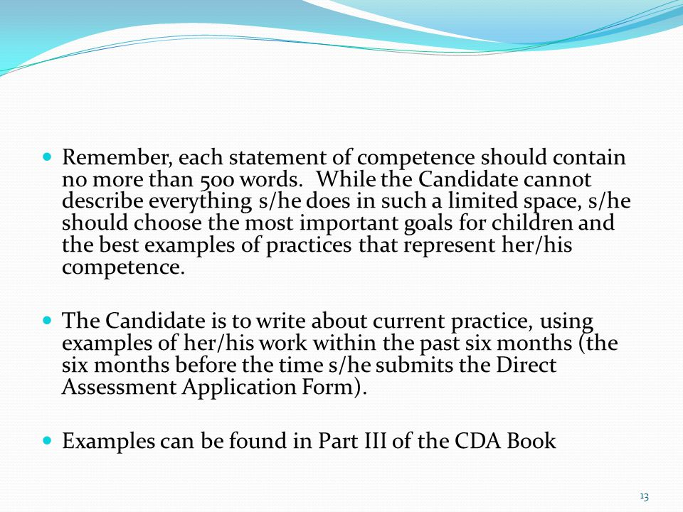 Remember, each statement of competence should contain no more than 500 words. While the Candidate cannot describe everything s/he does in such a limited space, s/he should choose the most important goals for children and the best examples of practices that represent her/his competence.