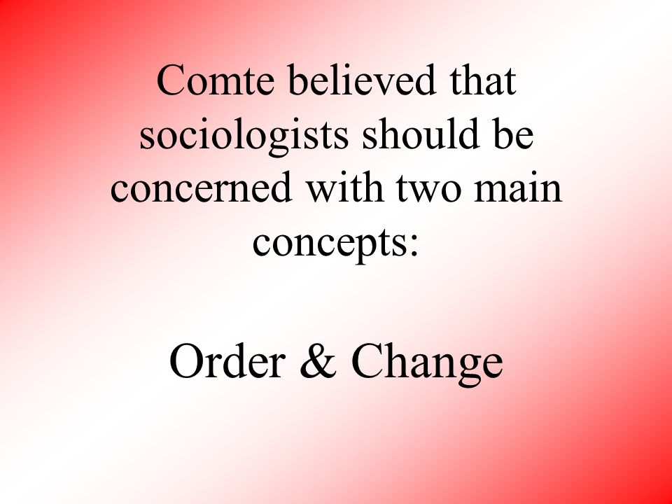 Comte believed that sociologists should be concerned with two main concepts: