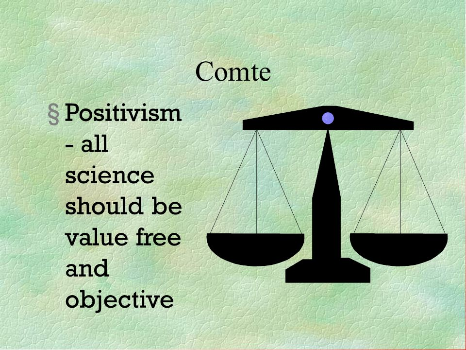Comte Positivism- all science should be value free and objective 6