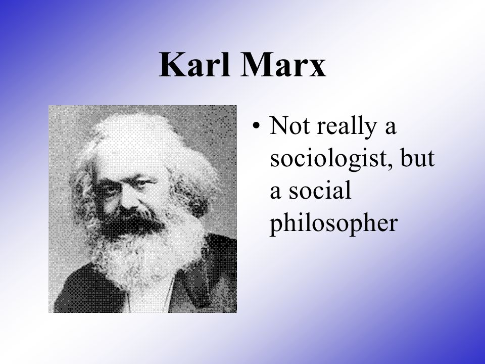 Karl Marx Not really a sociologist, but a social philosopher