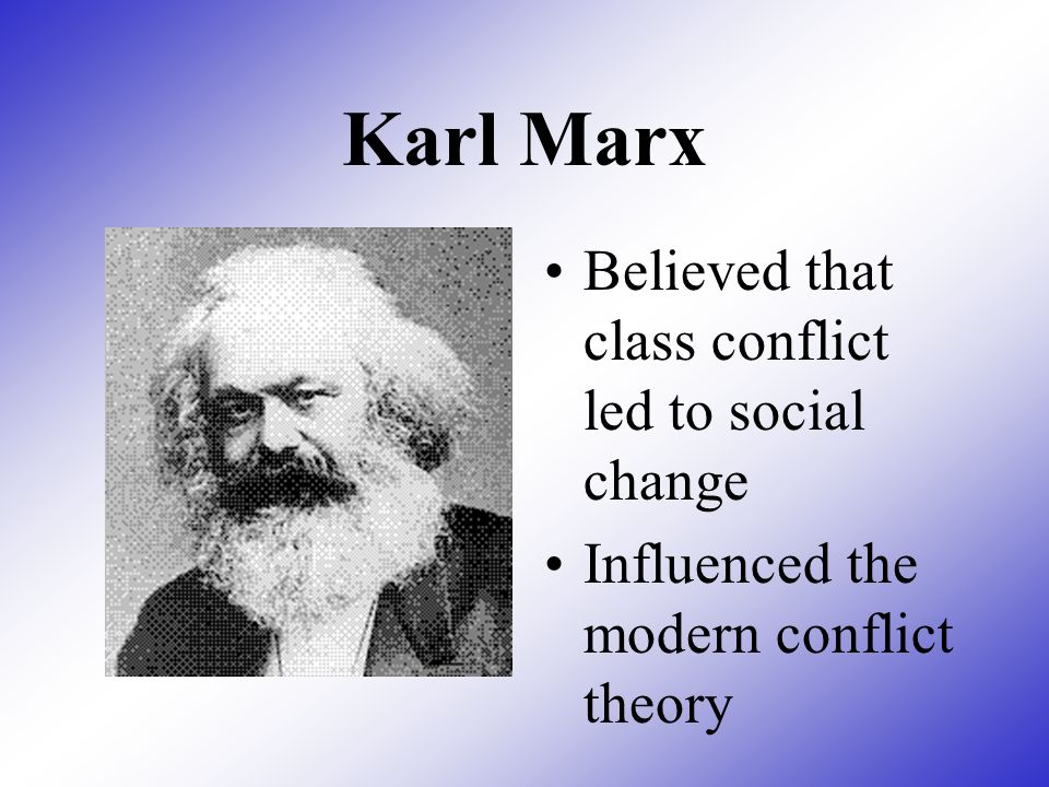 Karl Marx Believed that class conflict led to social change