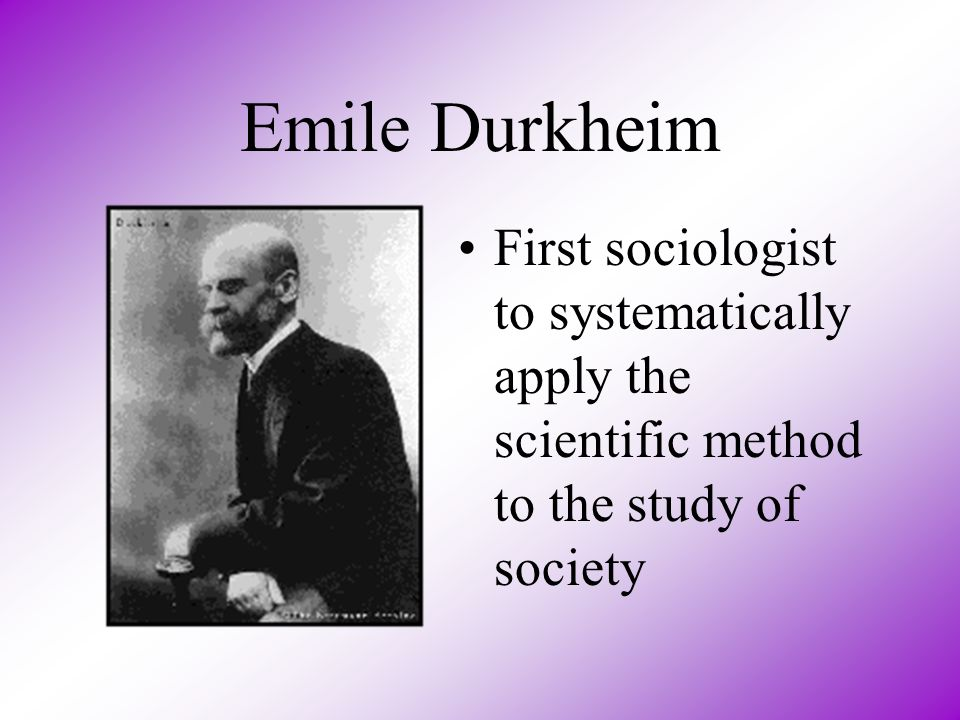 Emile Durkheim First sociologist to systematically apply the scientific method to the study of society.