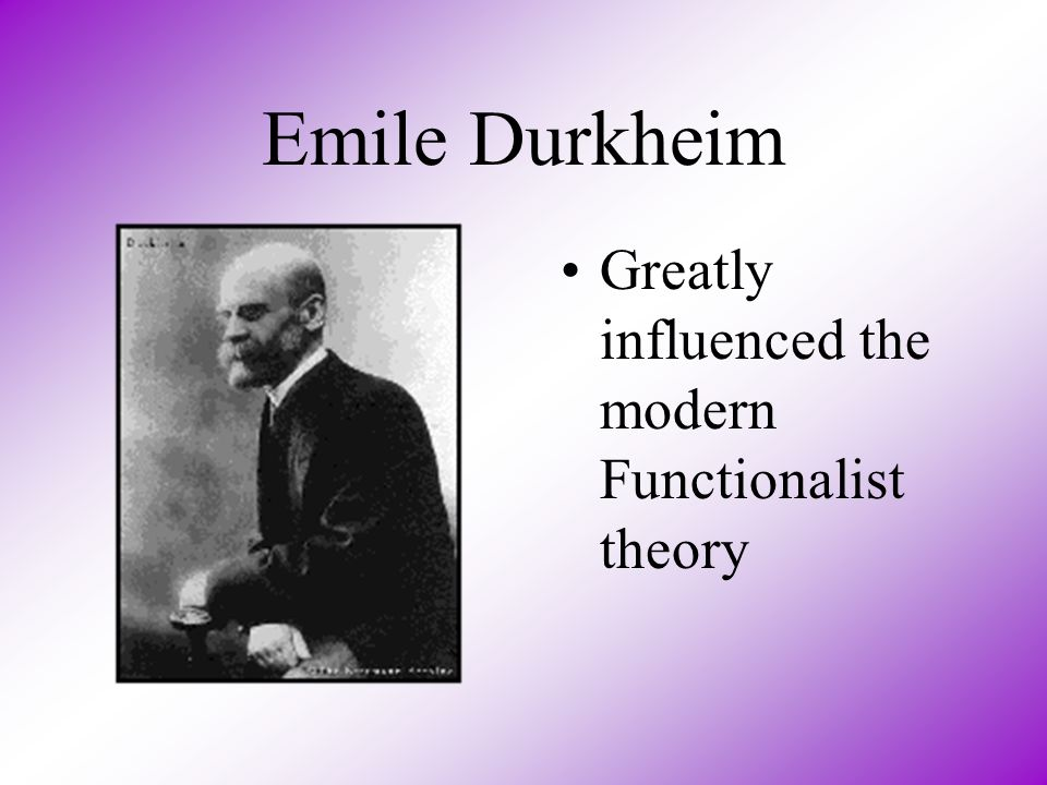 Emile Durkheim Greatly influenced the modern Functionalist theory