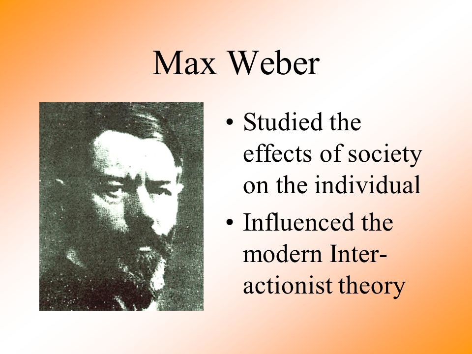 Max Weber Studied the effects of society on the individual