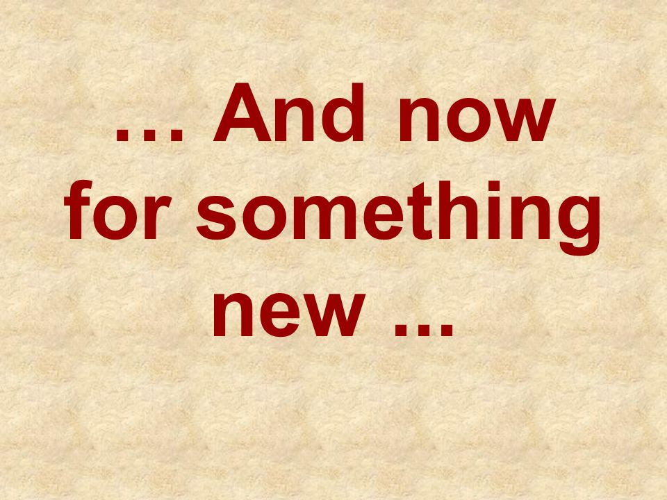 … And now for something new ...