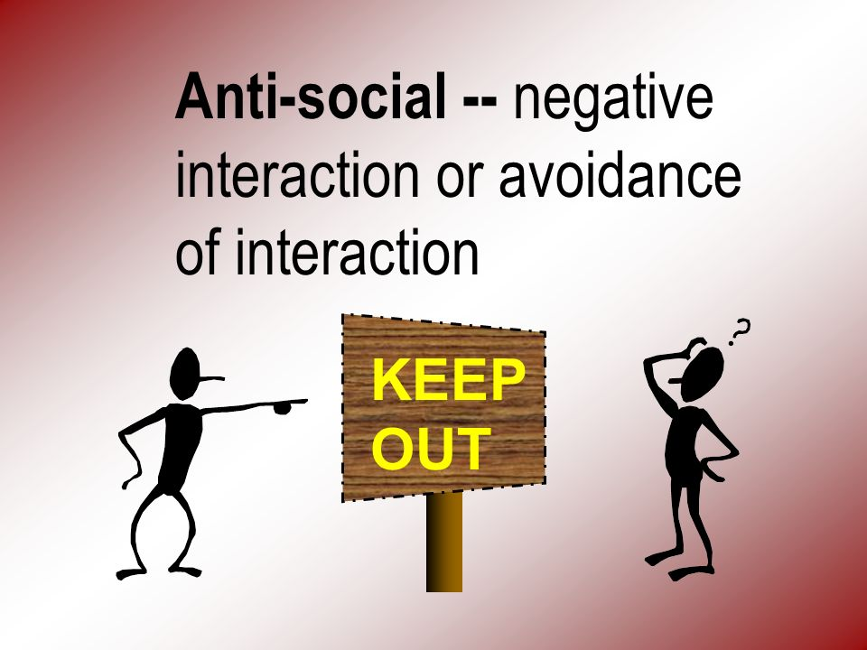 Anti-social -- negative interaction or avoidance of interaction