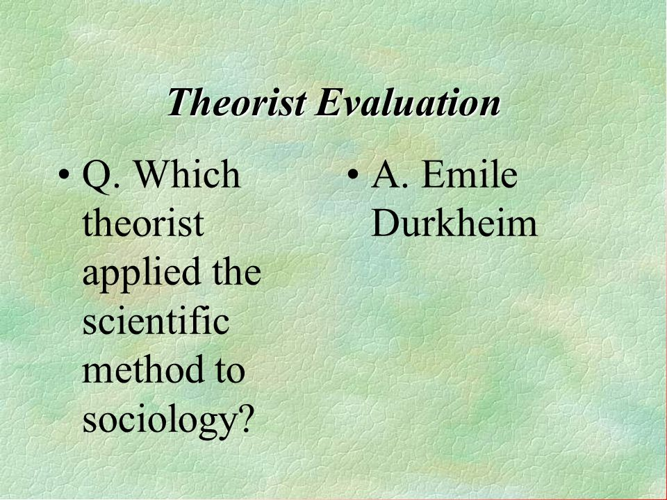 Q. Which theorist applied the scientific method to sociology