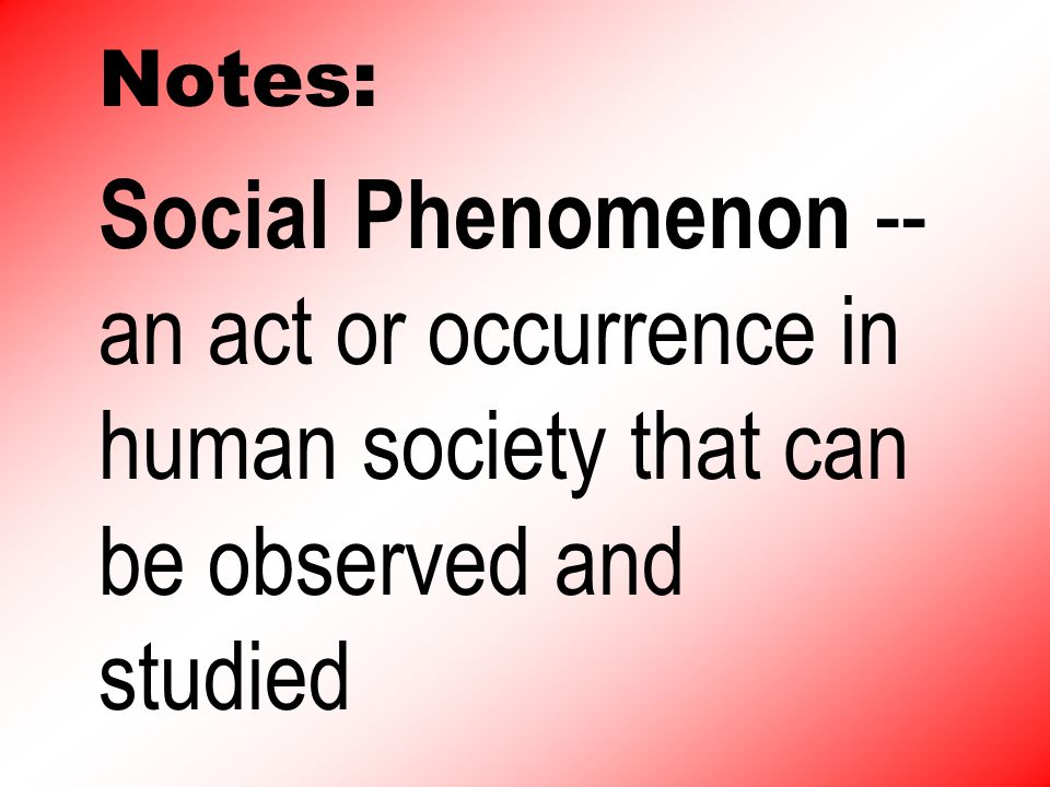 Notes: Social Phenomenon -- an act or occurrence in human society that can be observed and studied
