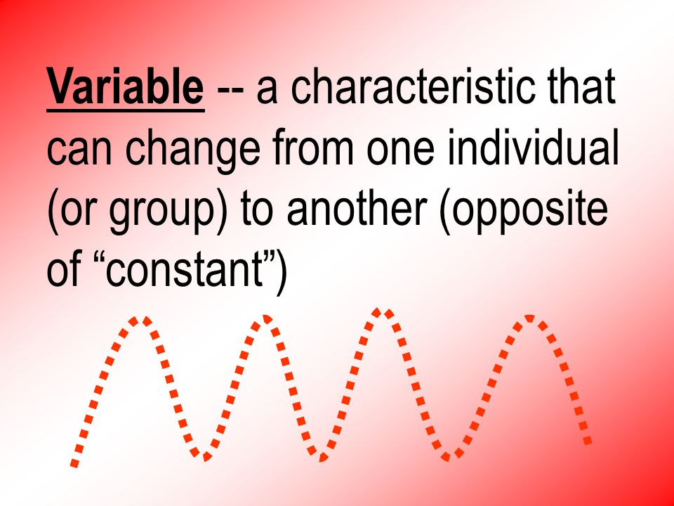 Variable -- a characteristic that can change from one individual (or group) to another (opposite of constant )