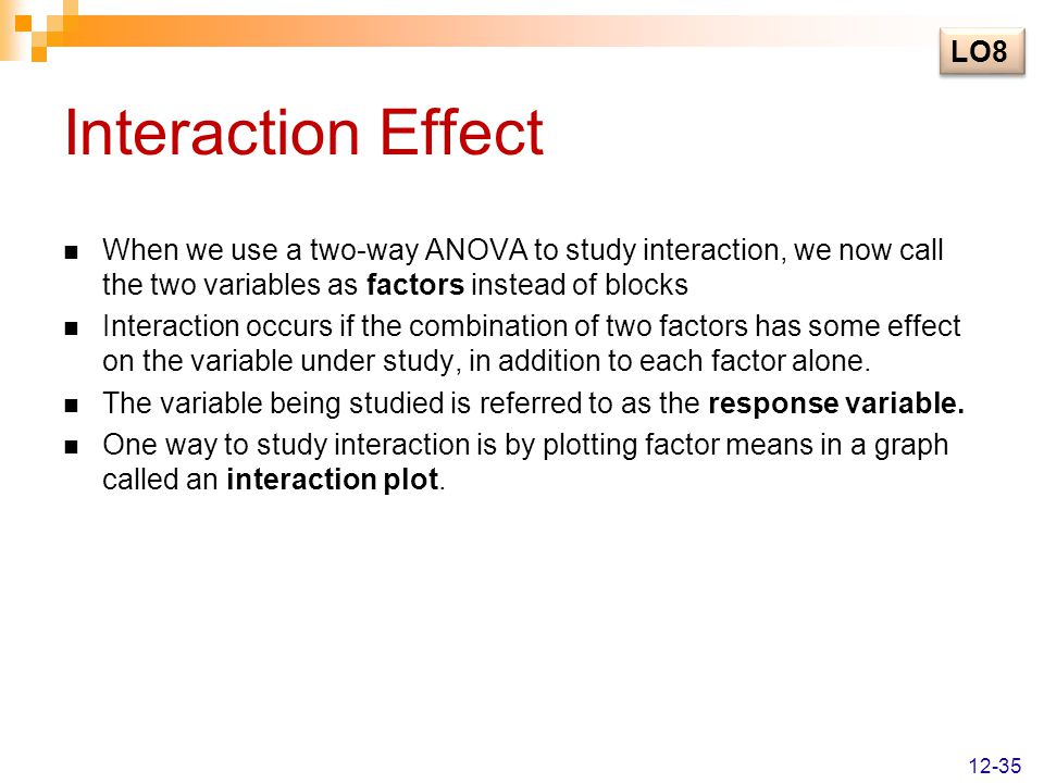 LO8 Interaction Effect. When we use a two-way ANOVA to study interaction, we now call the two variables as factors instead of blocks.