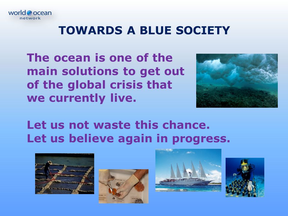 TOWARDS A BLUE SOCIETY The ocean is one of the. main solutions to get out. of the global crisis that.