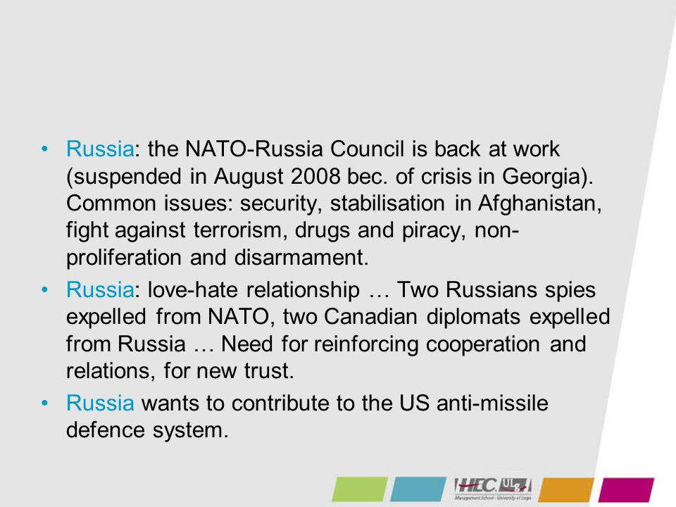 Russia: the NATO-Russia Council is back at work (suspended in August 2008 bec. of crisis in Georgia). Common issues: security, stabilisation in Afghanistan, fight against terrorism, drugs and piracy, non-proliferation and disarmament.