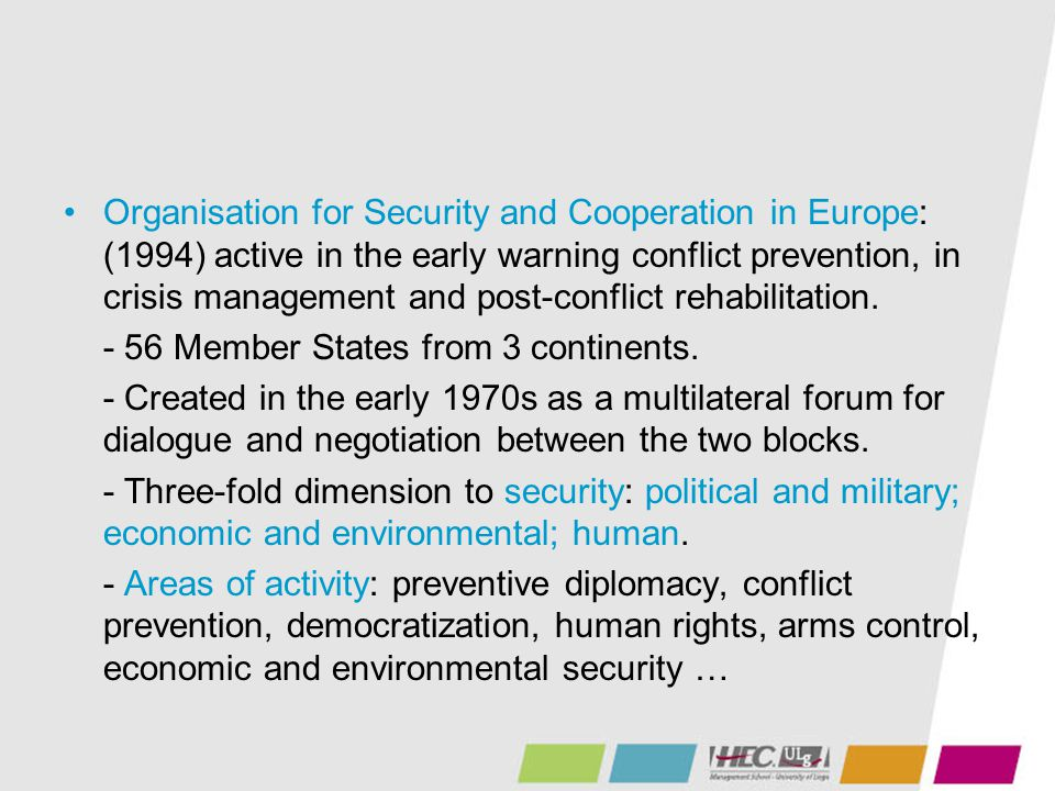 Organisation for Security and Cooperation in Europe: (1994) active in the early warning conflict prevention, in crisis management and post-conflict rehabilitation.