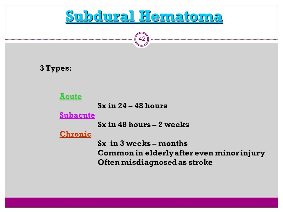Subdural Hematoma 3 Types: Acute Sx in 24 – 48 hours Subacute