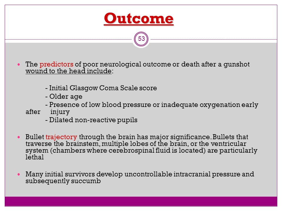 Outcome The predictors of poor neurological outcome or death after a gunshot wound to the head include: