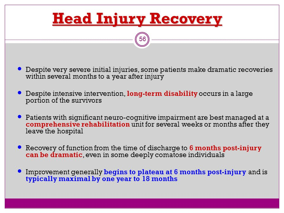 Head Injury Recovery Despite very severe initial injuries, some patients make dramatic recoveries within several months to a year after injury.