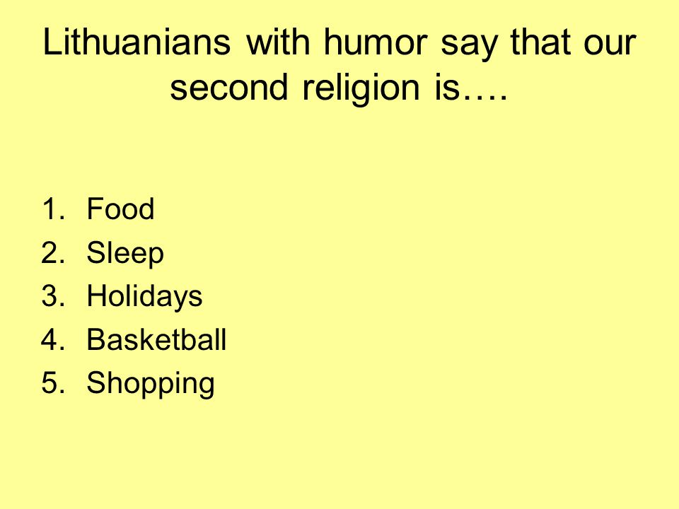 Lithuanians with humor say that our second religion is….