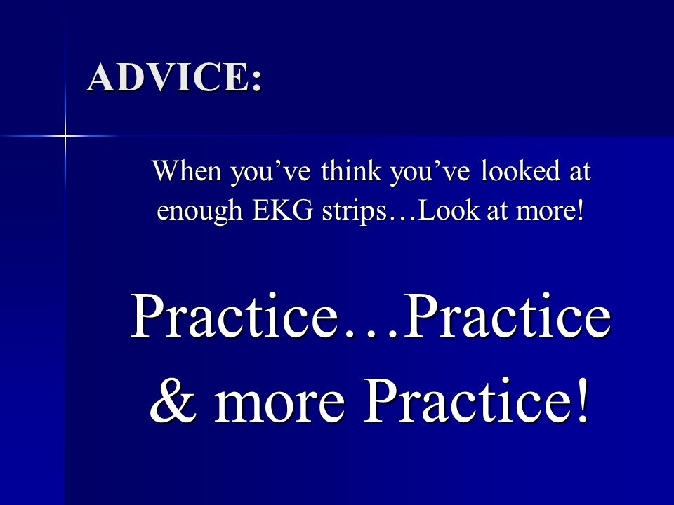Practice…Practice & more Practice! ADVICE: