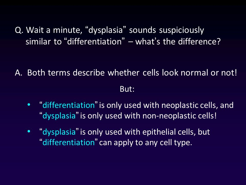 Q. Wait a minute, dysplasia sounds suspiciously