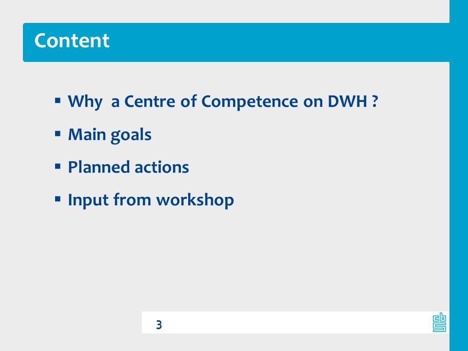 Content Why a Centre of Competence on DWH Main goals Planned actions