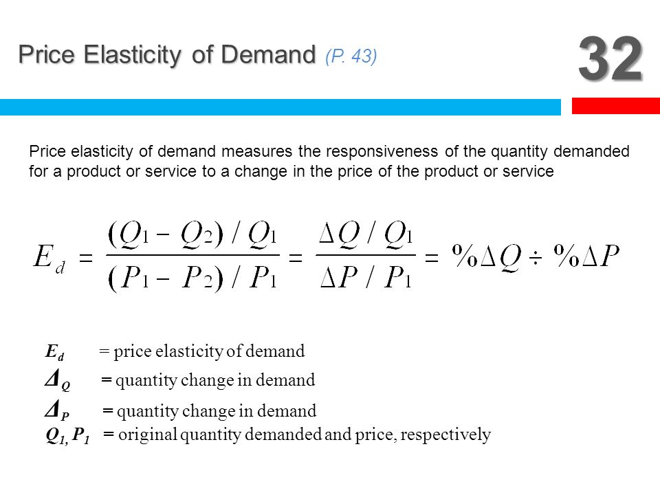 32 Price Elasticity of Demand (P. 43) ΔQ = quantity change in demand