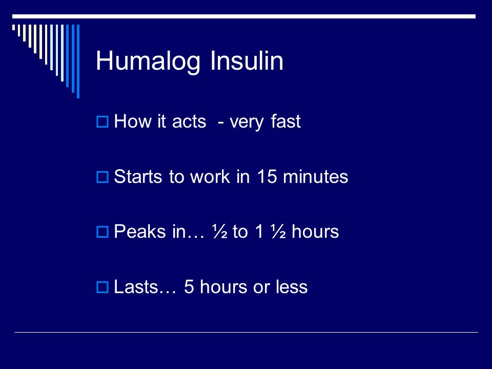 Humalog Insulin How it acts - very fast Starts to work in 15 minutes