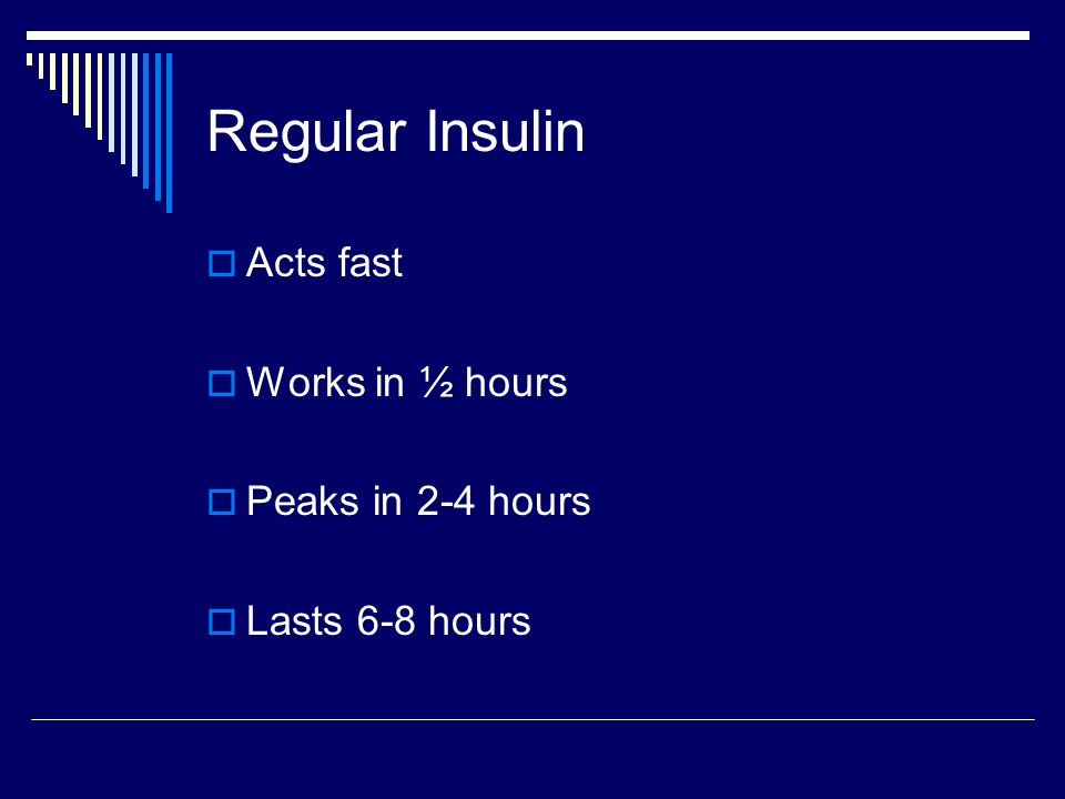 Regular Insulin Acts fast Works in ½ hours Peaks in 2-4 hours