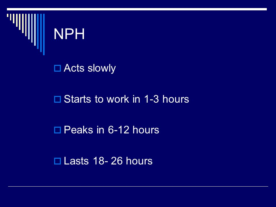 NPH Acts slowly Starts to work in 1-3 hours Peaks in 6-12 hours