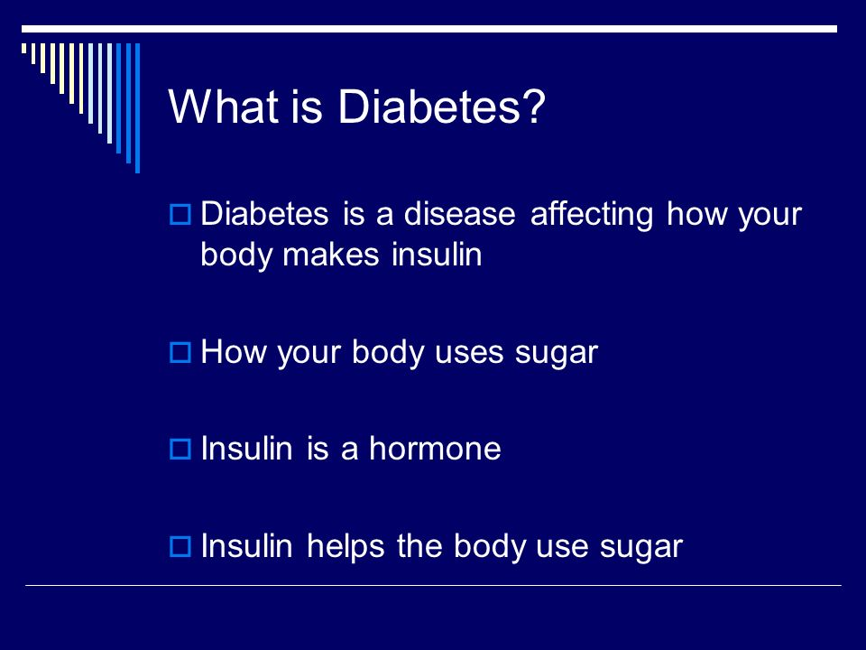 What is Diabetes Diabetes is a disease affecting how your body makes insulin. How your body uses sugar.