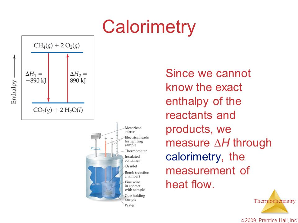 Calorimetry Since we cannot know the exact enthalpy of the reactants and products, we measure H through calorimetry, the measurement of heat flow.