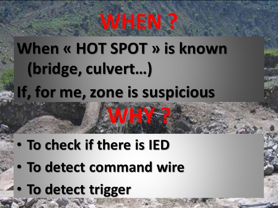 WHEN When « HOT SPOT » is known (bridge, culvert…) If, for me, zone is suspicious WHY To check if there is IED.