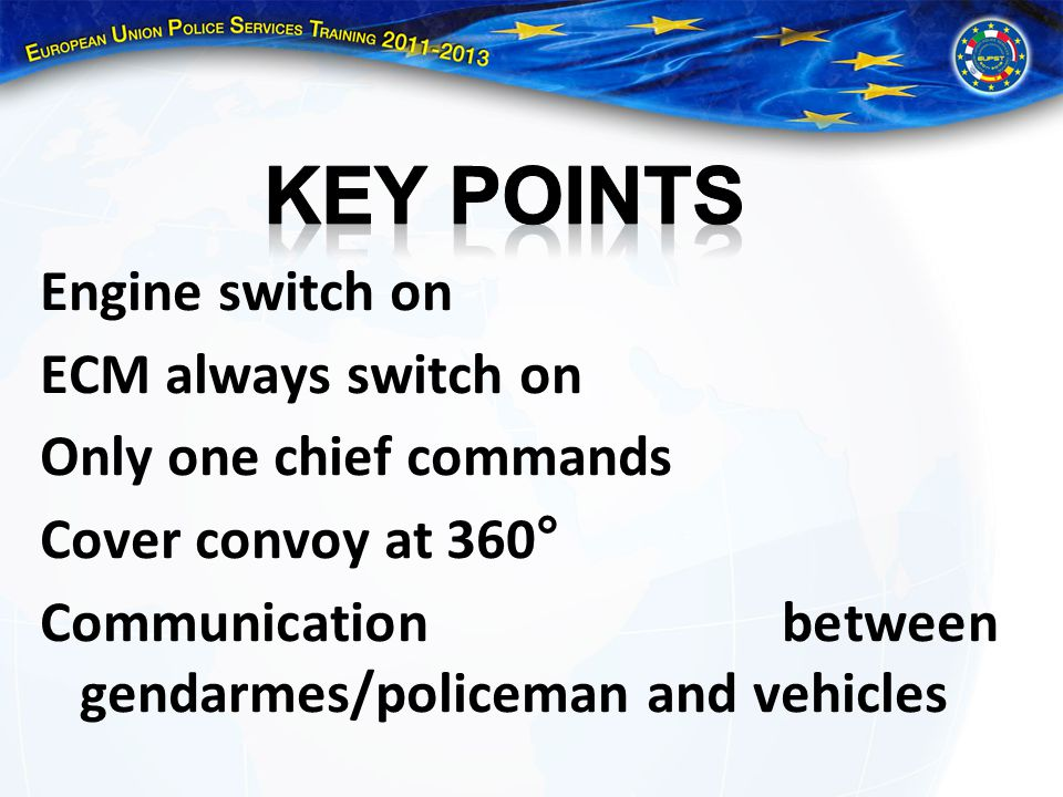 KEY POINTS Engine switch on ECM always switch on Only one chief commands Cover convoy at 360° Communication between gendarmes/policeman and vehicles