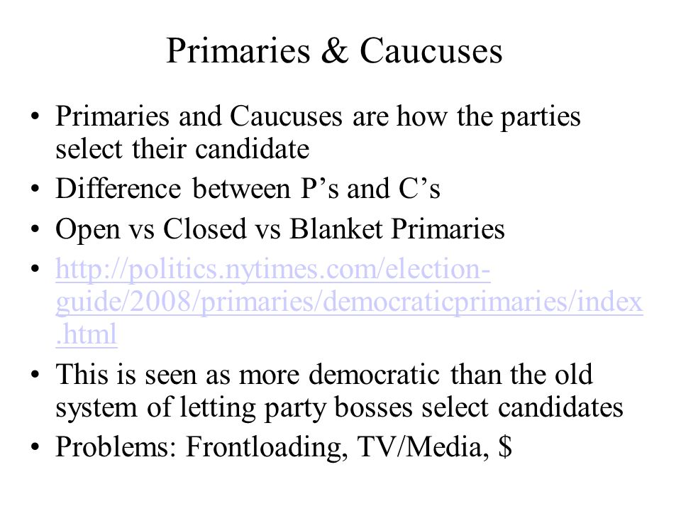 Primaries & Caucuses Primaries and Caucuses are how the parties select their candidate. Difference between P's and C's.