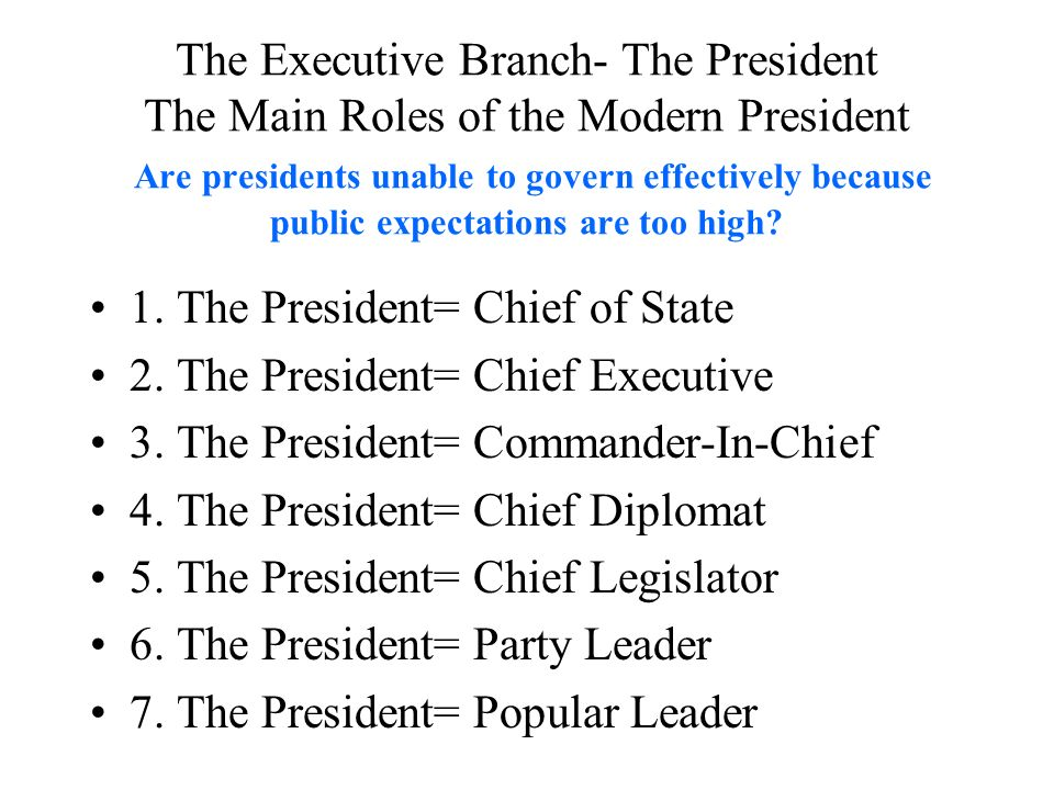 The Executive Branch- The President The Main Roles of the Modern President Are presidents unable to govern effectively because public expectations are too high